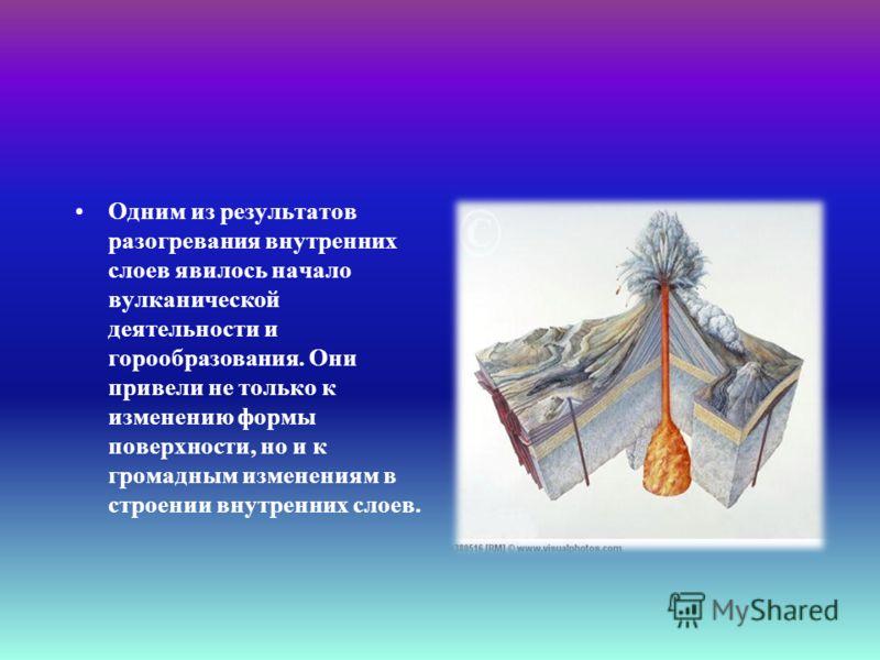 Одним из результатов разогревания внутренних слоев явилось начало вулканической деятельности и горообразования. Они привели не только к изменению формы поверхности, но и к громадным изменениям в строении внутренних слоев.