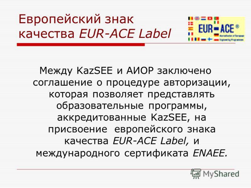 Европейский знак качества EUR-ACE Label Между KazSEE и АИОР заключено соглашение о процедуре авторизации, которая позволяет представлять образовательные программы, аккредитованные KazSEE, на присвоение европейского знака качества EUR-ACE Label, и меж