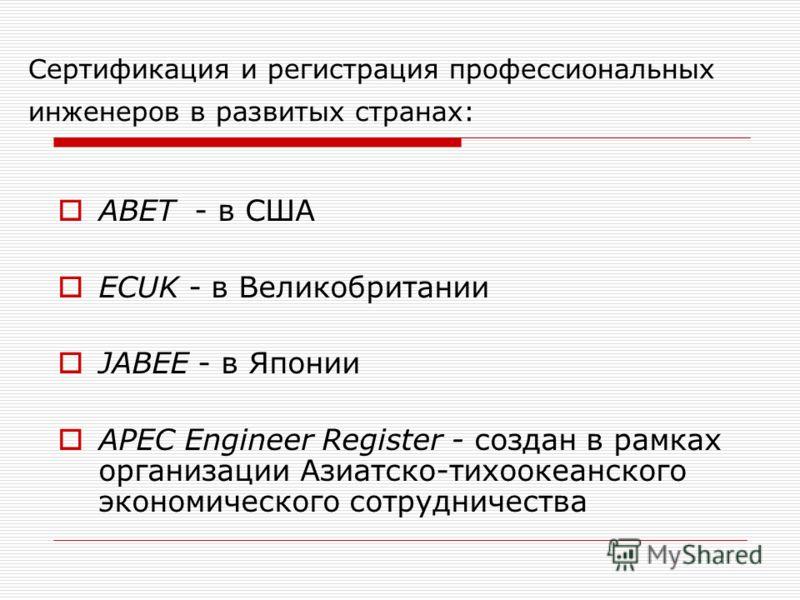 Сертификация и регистрация профессиональных инженеров в развитых странах: ABET - в США ECUK - в Великобритании JABEE - в Японии APEC Engineer Register - создан в рамках организации Азиатско-тихоокеанского экономического сотрудничества