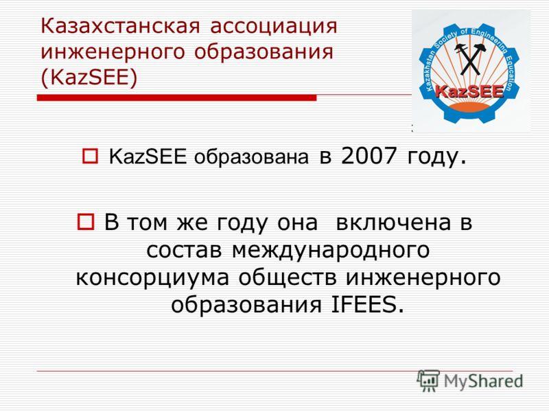 Казахстанская ассоциация инженерного образования (KazSEE) KazSEE образована в 2007 году. В том же году она включена в состав международного консорциума обществ инженерного образования IFEES.