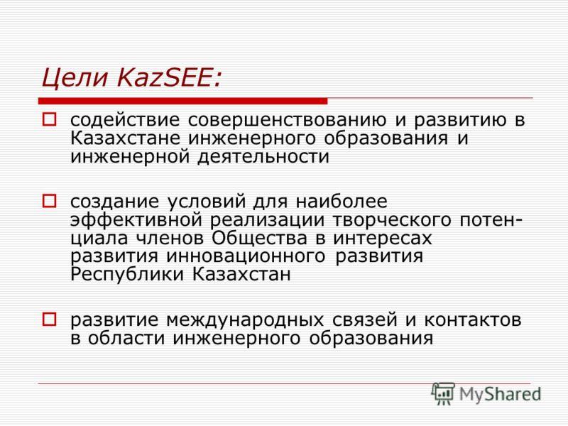Цели KazSEE: содействие совершенствованию и развитию в Казахстане инженерного образования и инженерной деятельности создание условий для наиболее эффективной реализации творческого потен циала членов Общества в интересах развития инновационного разв