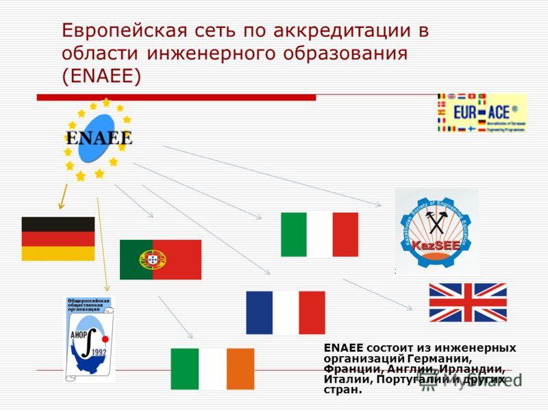 Европейская сеть по аккредитации в области инженерного образования (ENAEE) ENAEE состоит из инженерных организаций Германии, Франции, Англии, Ирландии, Италии, Португалии и других стран.