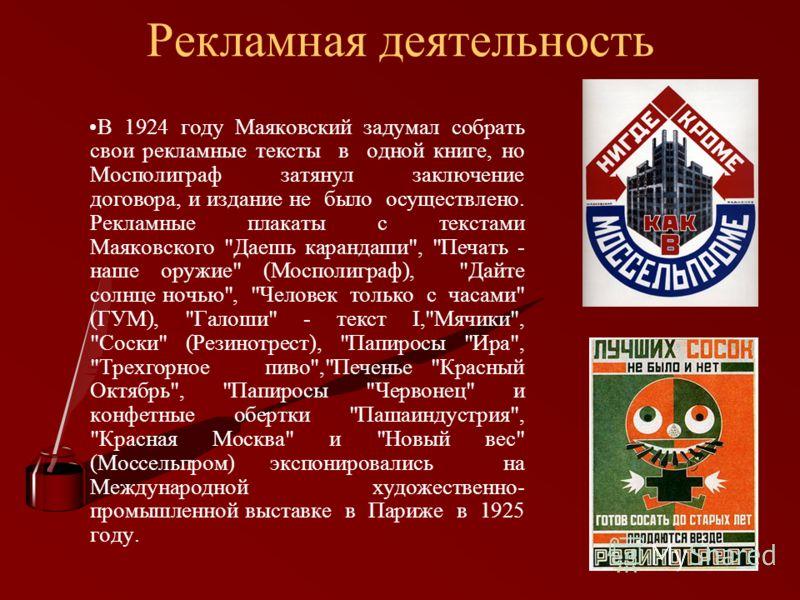 Рекламная деятельность В 1924 году Маяковский задумал собрать свои рекламные тексты в одной книге, но Мосполиграф затянул заключение договора, и издание не было осуществлено. Рекламные плакаты с текстами Маяковского