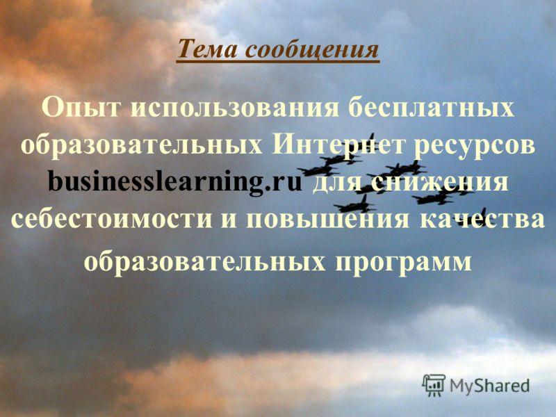 Тема сообщения Опыт использования бесплатных образовательных Интернет ресурсов businesslearning.ru для снижения себестоимости и повышения качества образовательных программ