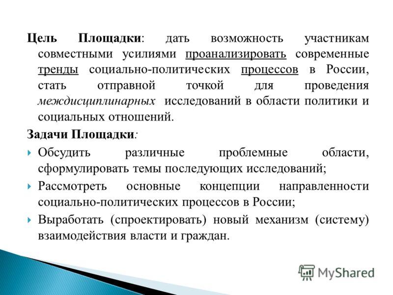Цель Площадки: дать возможность участникам совместными усилиями проанализировать современные тренды социально-политических процессов в России, стать отправной точкой для проведения междисциплинарных исследований в области политики и социальных отноше