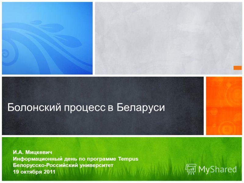 И.А. Мицкевич Информационный день по программе Tempus Белорусско-Российский университет 19 октября 2011 Болонский процесс в Беларуси