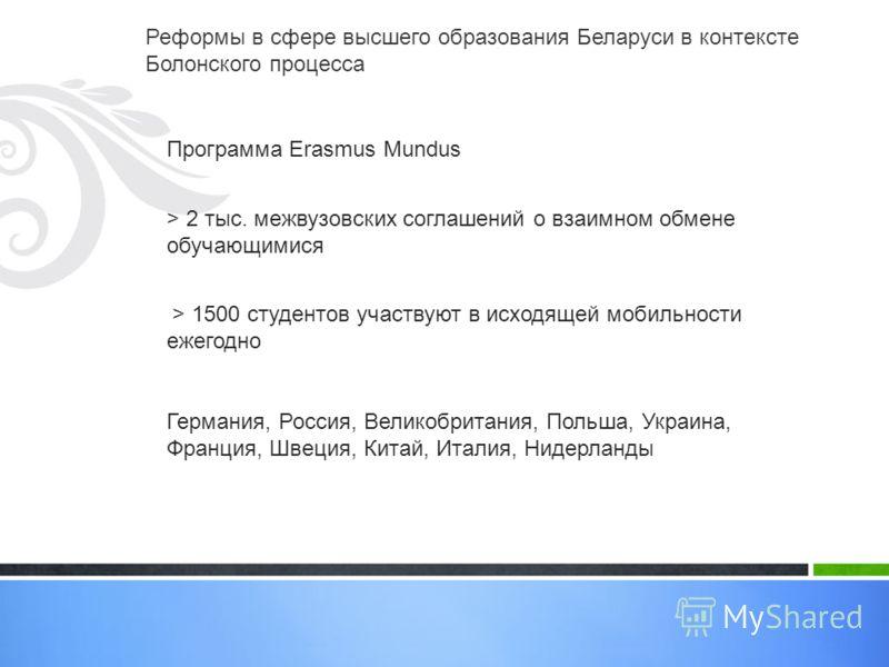 Реформы в сфере высшего образования Беларуси в контексте Болонского процесса Программа Erasmus Mundus > 2 тыс. межвузовских соглашений о взаимном обмене обучающимися > 1500 студентов участвуют в исходящей мобильности ежегодно Германия, Россия, Велико