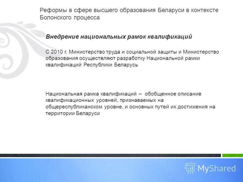 Реформы в сфере высшего образования Беларуси в контексте Болонского процесса Внедрение национальных рамок квалификаций С 2010 г. Министерство труда и социальной защиты и Министерство образования осуществляют разработку Национальной рамки квалификаций
