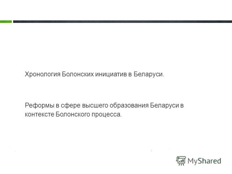 Реформы в сфере высшего образования Беларуси в контексте Болонского процесса. Хронология Болонских инициатив в Беларуси.