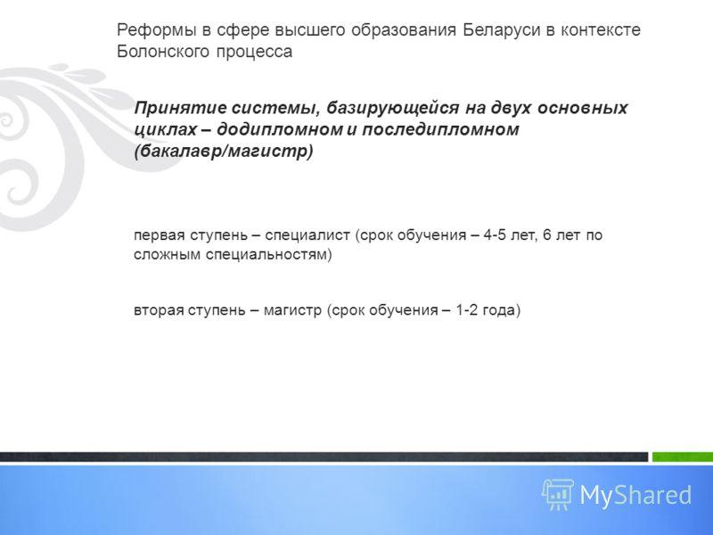 Реформы в сфере высшего образования Беларуси в контексте Болонского процесса Принятие системы, базирующейся на двух основных циклах – додипломном и последипломном (бакалавр/магистр) первая ступень – специалист (срок обучения – 4-5 лет, 6 лет по сложн
