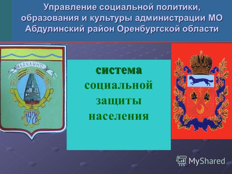 система система социальной защиты населения Управление социальной политики, образования и культуры администрации МО Абдулинский район Оренбургской области