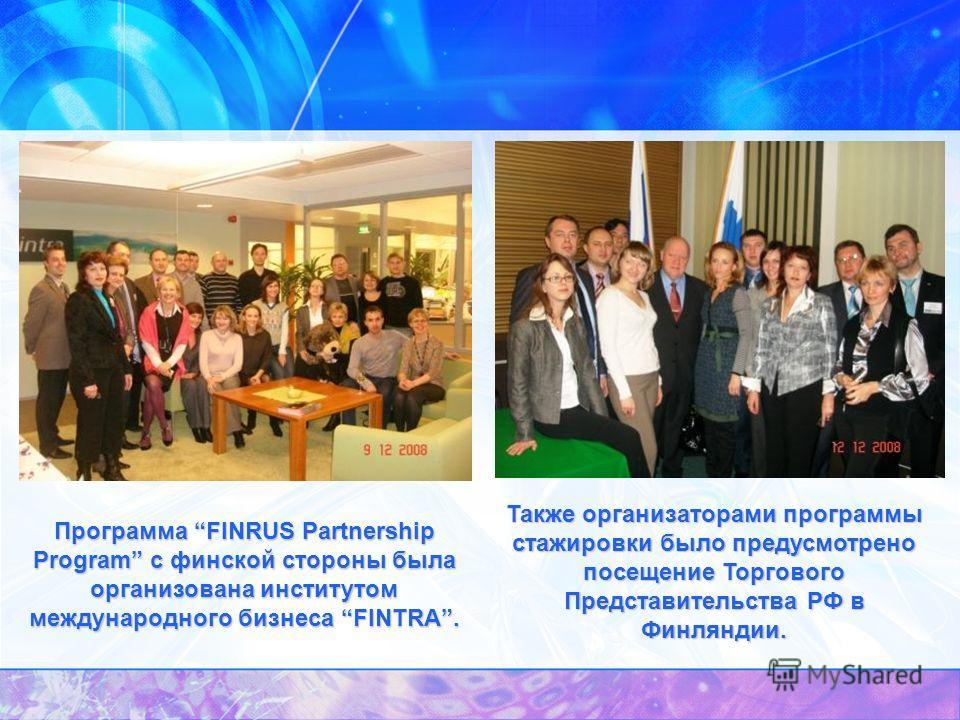 Также организаторами программы стажировки было предусмотрено посещение Торгового Представительства РФ в Финляндии. Программа FINRUS Partnership Program с финской стороны была организована институтом международного бизнеса FINTRA.