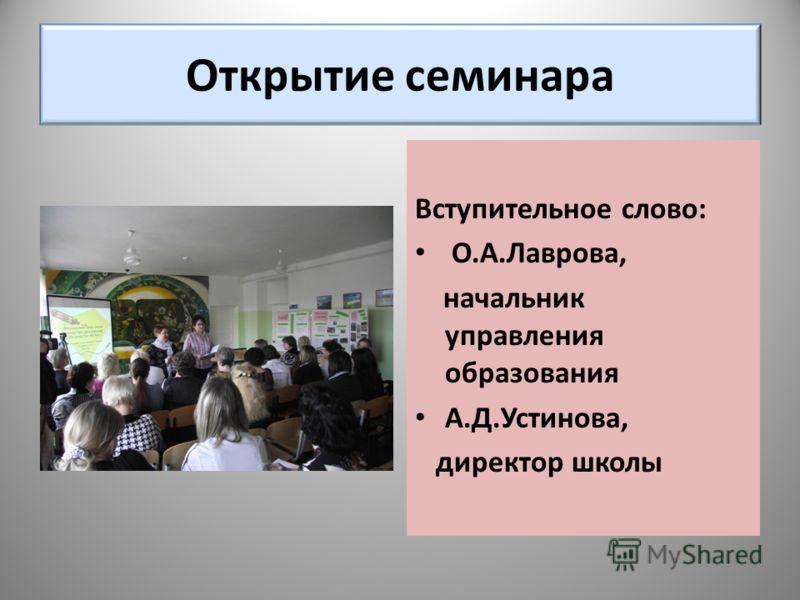 Открытие семинара Вступительное слово: О.А.Лаврова, начальник управления образования А.Д.Устинова, директор школы