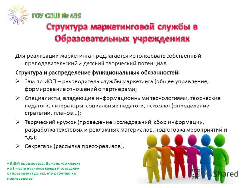 Для реализации маркетинга предлагается использовать собственный преподавательский и детский творческий потенциал. Структура и распределение функциональных обязанностей: Зам по ИОП – руководитель службы маркетинга (общее управление, формирование отнош