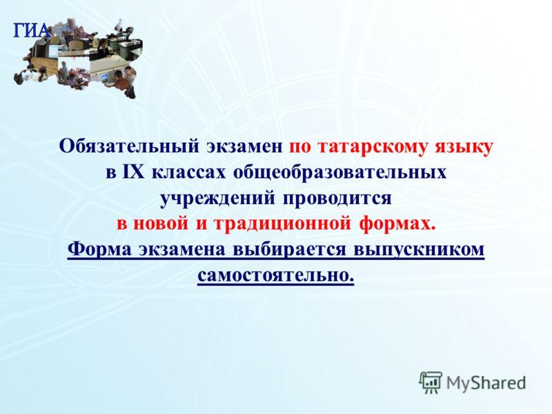 1 11 Обязательный экзамен по татарскому языку в IХ классах общеобразовательных учреждений проводится в новой и традиционной формах. Форма экзамена выбирается выпускником самостоятельно.