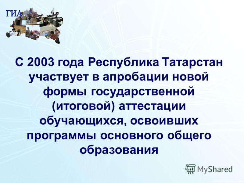1 2 С 2003 года Республика Татарстан участвует в апробации новой формы государственной (итоговой) аттестации обучающихся, освоивших программы основного общего образования