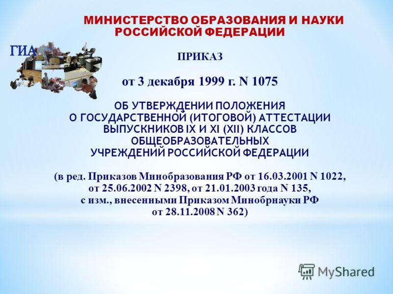 МИНИСТЕРСТВО ОБРАЗОВАНИЯ И НАУКИ РОССИЙСКОЙ ФЕДЕРАЦИИ ПРИКАЗ от 3 декабря 1999 г. N 1075 ОБ УТВЕРЖДЕНИИ ПОЛОЖЕНИЯ О ГОСУДАРСТВЕННОЙ (ИТОГОВОЙ) АТТЕСТАЦИИ ВЫПУСКНИКОВ IX И XI (XII) КЛАССОВ ОБЩЕОБРАЗОВАТЕЛЬНЫХ УЧРЕЖДЕНИЙ РОССИЙСКОЙ ФЕДЕРАЦИИ (в ред. Пр