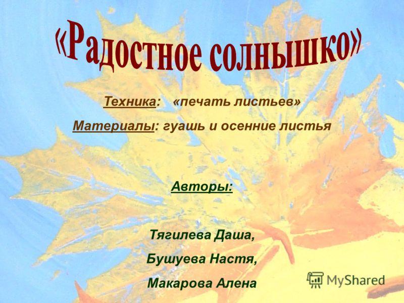 Техника: «печать листьев» Материалы: гуашь и осенние листья Авторы: Тягилева Даша, Бушуева Настя, Макарова Алена