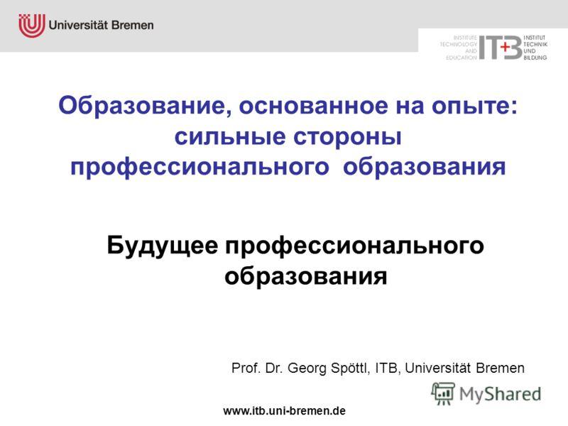 www.itb.uni-bremen.de Образование, основанное на опыте: сильные стороны профессионального образования Будущее профессионального образования Prof. Dr. Georg Spöttl, ITB, Universität Bremen