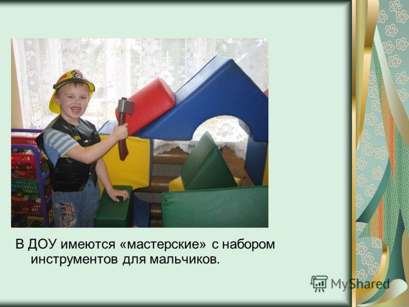 В ДОУ имеются «мастерские» с набором инструментов для мальчиков.