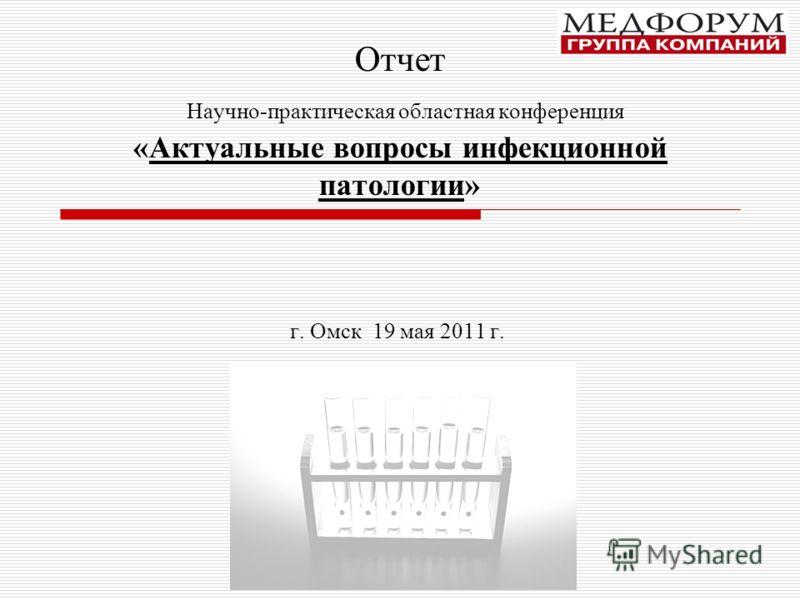 Отчет Научно-практическая областная конференция «Актуальные вопросы инфекционной патологии» г. Омск 19 мая 2011 г.