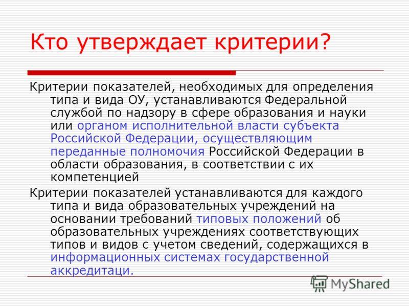 Кто утверждает критерии? Критерии показателей, необходимых для определения типа и вида ОУ, устанавливаются Федеральной службой по надзору в сфере образования и науки или органом исполнительной власти субъекта Российской Федерации, осуществляющим пере
