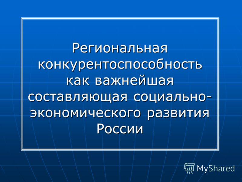 Региональная конкурентоспособность как важнейшая составляющая социально- экономического развития России
