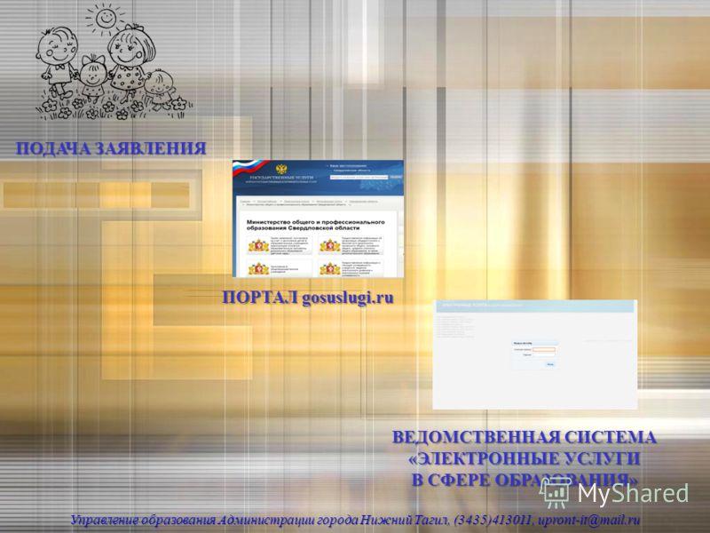 ПОДАЧА ЗАЯВЛЕНИЯ ПОРТАЛ gosuslugi.ru Управление образования Администрации города Нижний Тагил, (3435)413011, upront-it@mail.ru ВЕДОМСТВЕННАЯ СИСТЕМА «ЭЛЕКТРОННЫЕ УСЛУГИ В СФЕРЕ ОБРАЗОВАНИЯ»
