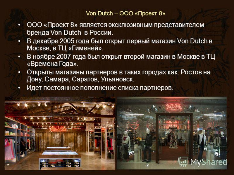 Von Dutch – ООО «Проект 8» ООО «Проект 8» является эксклюзивным представителем бренда Von Dutch в России. В декабре 2005 года был открыт первый магазин Von Dutch в Москве, в ТЦ «Гименей». В ноябре 2007 года был открыт второй магазин в Москве в ТЦ «Вр