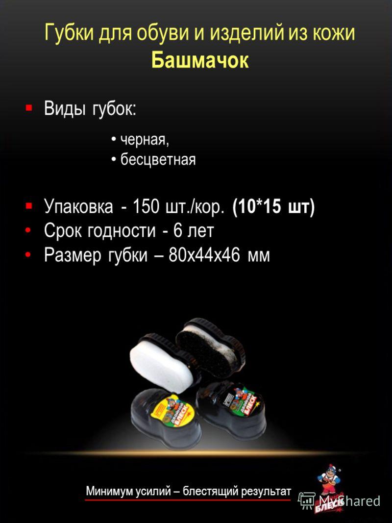 Минимум усилий – блестящий результат Виды губок: Упаковка - 150 шт./кор. (10*15 шт) Срок годности - 6 лет Размер губки – 80х44х46 мм черная, бесцветная Губки для обуви и изделий из кожи Башмачок
