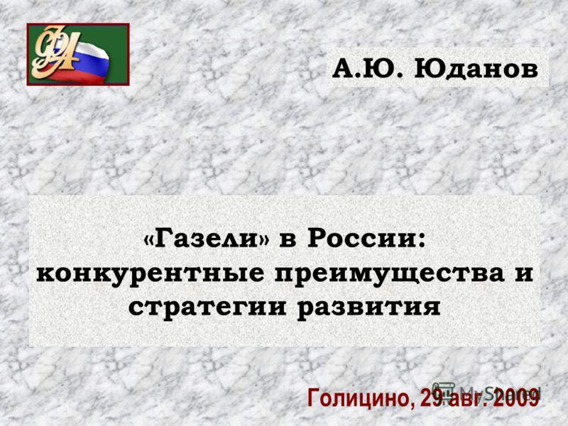 «Газели» в России: конкурентные преимущества и стратегии развития А.Ю. Юданов Голицино, 29 авг. 2009