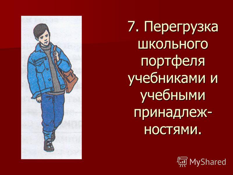 7. Перегрузка школьного портфеля учебниками и учебными принадлеж- ностями.