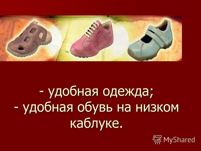 - удобная одежда; - удобная обувь на низком каблуке.