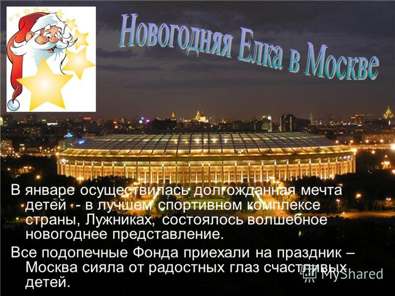 В январе осуществилась долгожданная мечта детей - в лучшем спортивном комплексе страны, Лужниках, состоялось волшебное новогоднее представление. Все подопечные Фонда приехали на праздник – Москва сияла от радостных глаз счастливых детей.