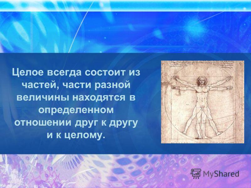 Целое всегда состоит из частей, части разной величины находятся в определенном отношении друг к другу и к целому.