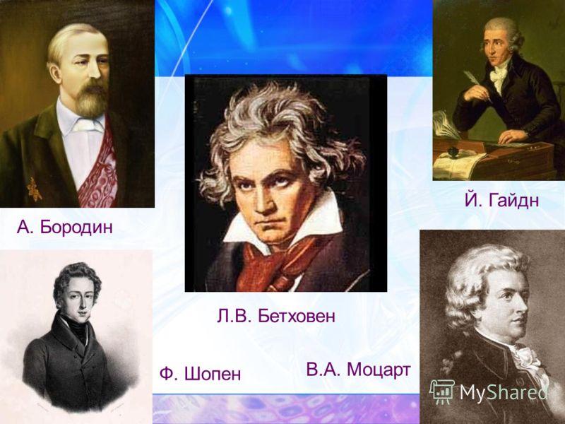 Й. Гайдн Ф. Шопен В.А. Моцарт А. Бородин Л.В. Бетховен