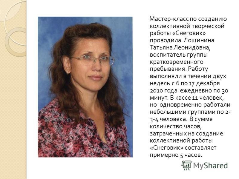 Мастер - класс по созданию коллективной творческой работы « Снеговик » проводила Лощинина Татьяна Леонидовна, воспитатель группы кратковременного пребывания. Работу выполняли в течении двух недель с 6 по 17 декабря 2010 года ежедневно по 30 минут. В