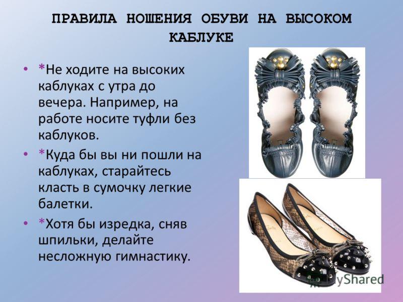 ПРАВИЛА НОШЕНИЯ ОБУВИ НА ВЫСОКОМ КАБЛУКЕ *Не ходите на высоких каблуках с утра до вечера. Например, на работе носите туфли без каблуков. *Куда бы вы ни пошли на каблуках, старайтесь класть в сумочку легкие балетки. *Хотя бы изредка, сняв шпильки, дел