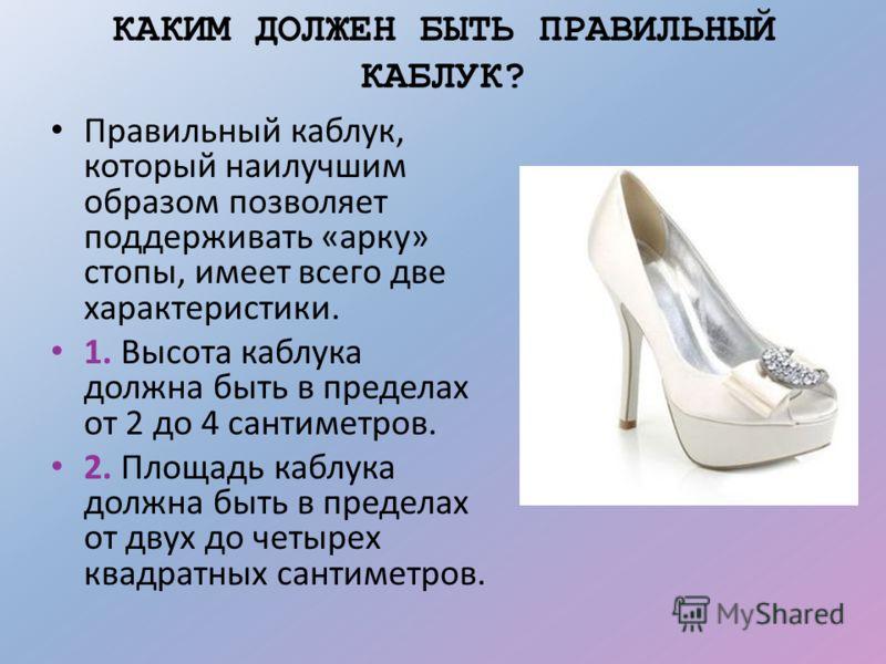КАКИМ ДОЛЖЕН БЫТЬ ПРАВИЛЬНЫЙ КАБЛУК? Правильный каблук, который наилучшим образом позволяет поддерживать «арку» стопы, имеет всего две характеристики. 1. Высота каблука должна быть в пределах от 2 до 4 сантиметров. 2. Площадь каблука должна быть в пр