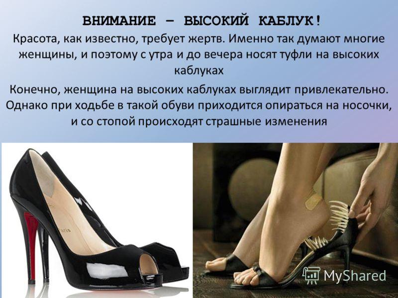 ВНИМАНИЕ – ВЫСОКИЙ КАБЛУК! Красота, как известно, требует жертв. Именно так думают многие женщины, и поэтому с утра и до вечера носят туфли на высоких каблуках Конечно, женщина на высоких каблуках выглядит привлекательно. Однако при ходьбе в такой об