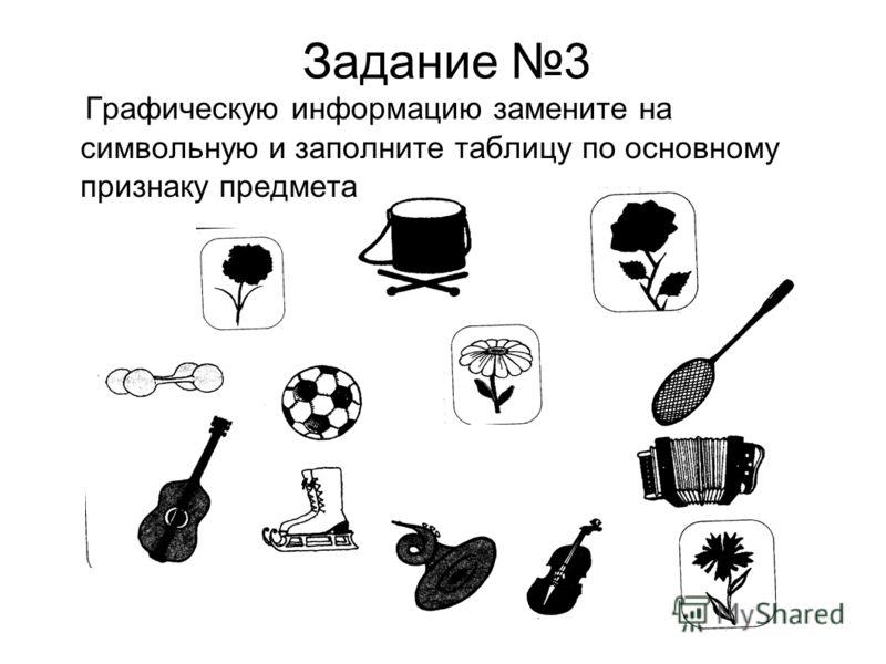 Задание 3 Графическую информацию замените на символьную и заполните таблицу по основному признаку предмета