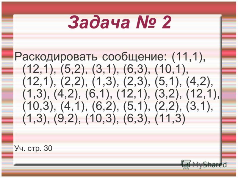Задача 2 Раскодировать сообщение: (11,1), (12,1), (5,2), (3,1), (6,3), (10,1), (12,1), (2,2), (1,3), (2,3), (5,1), (4,2), (1,3), (4,2), (6,1), (12,1), (3,2), (12,1), (10,3), (4,1), (6,2), (5,1), (2,2), (3,1), (1,3), (9,2), (10,3), (6,3), (11,3) Уч. с