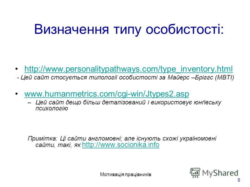 Мотивація працівників 9 Визначення типу особистості: http://www.personalitypathways.com/type_inventory.html - Цей сайт стосується типології особистості за Майерс –Бріггс (MBTI) www.humanmetrics.com/cgi-win/Jtypes2.asp –Цей сайт дещо більш деталізован