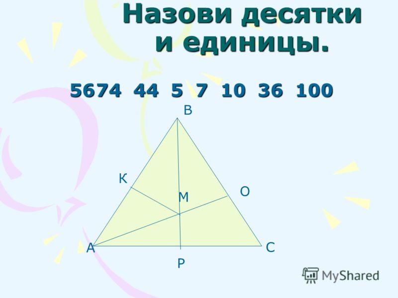 Назови десятки и единицы. 5674 44 5 7 10 36 100 А В С О К Р М