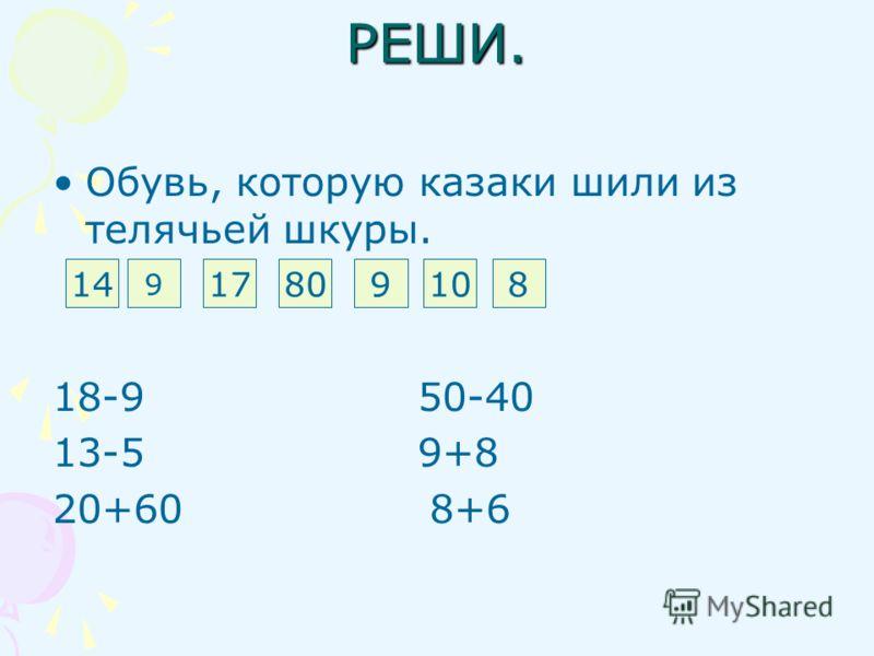 РЕШИ. Обувь, которую казаки шили из телячьей шкуры. Б А Ш М А К И 18-9 50-40 13-5 9+8 20+60 8+6 14 9 17809108
