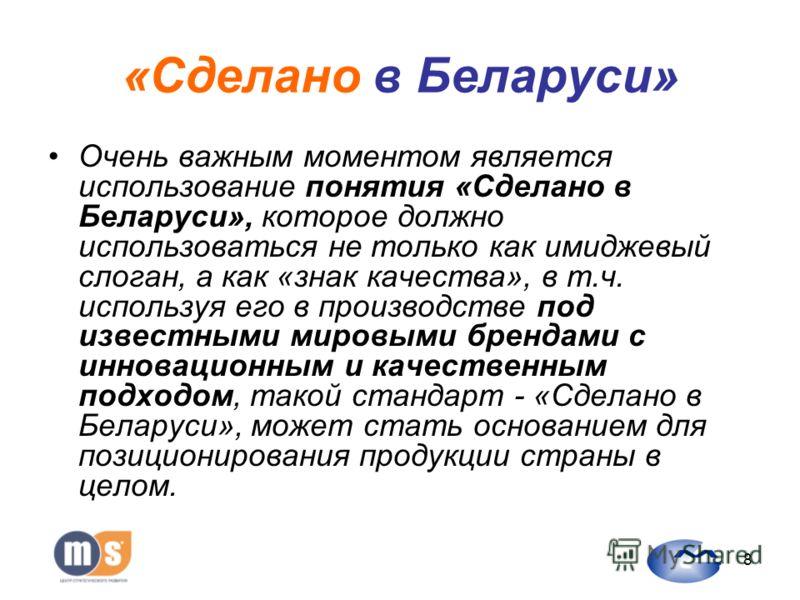 8 «Сделано в Беларуси» Очень важным моментом является использование понятия «Сделано в Беларуси», которое должно использоваться не только как имиджевый слоган, а как «знак качества», в т.ч. используя его в производстве под известными мировыми брендам