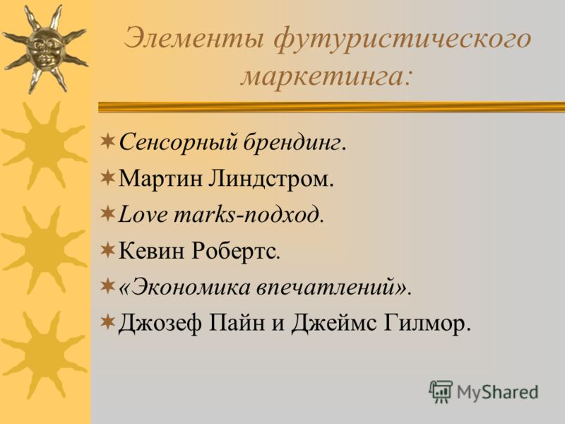 Элементы футуристического маркетинга: Сенсорный брендинг. Мартин Линдстром. Love marks-подход. Кевин Робертс. «Экономика впечатлений». Джозеф Пайн и Джеймс Гилмор.