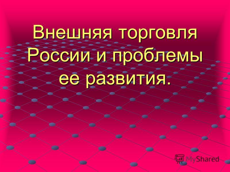 Внешняя торговля России и проблемы ее развития.
