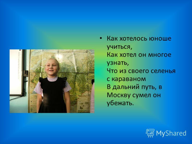 Как хотелось юноше учиться, Как хотел он многое узнать, Что из своего селенья с караваном В дальний путь, в Москву сумел он убежать.