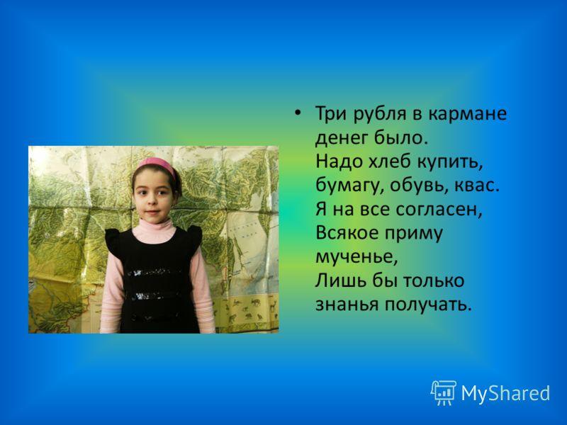 Три рубля в кармане денег было. Надо хлеб купить, бумагу, обувь, квас. Я на все согласен, Всякое приму мученье, Лишь бы только знанья получать.